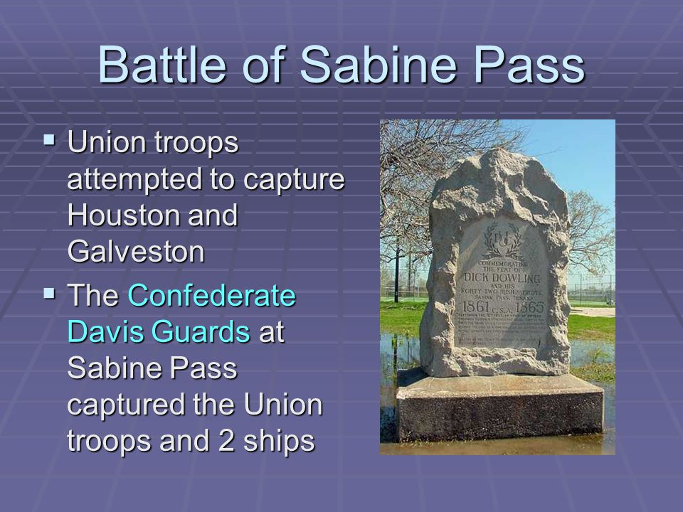 Battle of Sabine Pass  Union troops attempted to capture Houston and Galveston  The Confederate Davis Guards at Sabine Pass captured the Union troop