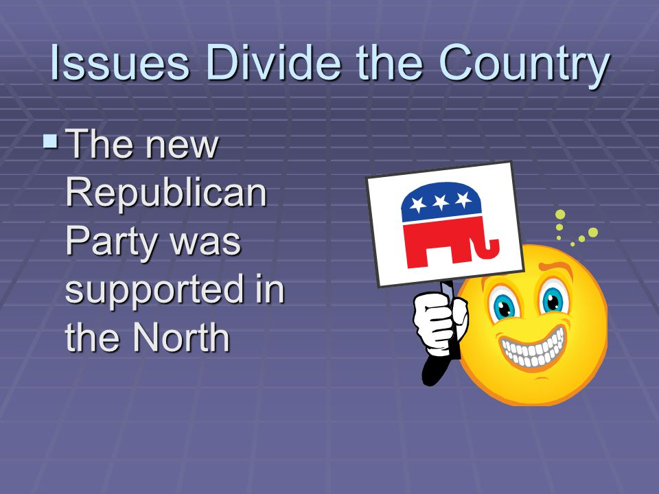 Issues Divide the Country  The new Republican Party was supported in the North
