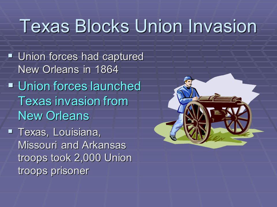Texas Blocks Union Invasion  Union forces had captured New Orleans in 1864  Union forces launched Texas invasion from New Orleans  Texas, Louisiana