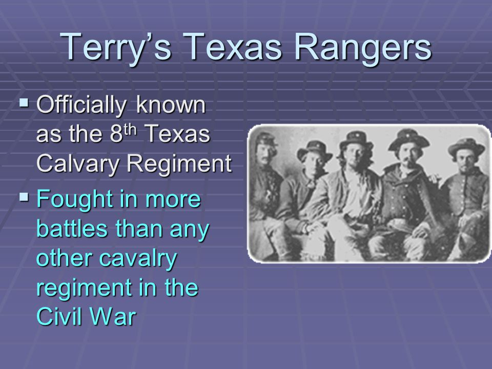 Terry's Texas Rangers  Officially known as the 8 th Texas Calvary Regiment  Fought in more battles than any other cavalry regiment in the Civil War