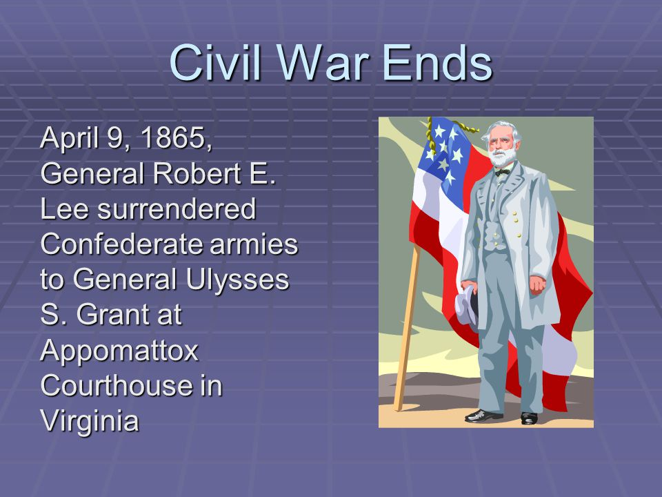 Civil War Ends April 9, 1865, General Robert E. Lee surrendered Confederate armies to General Ulysses S. Grant at Appomattox Courthouse in Virginia