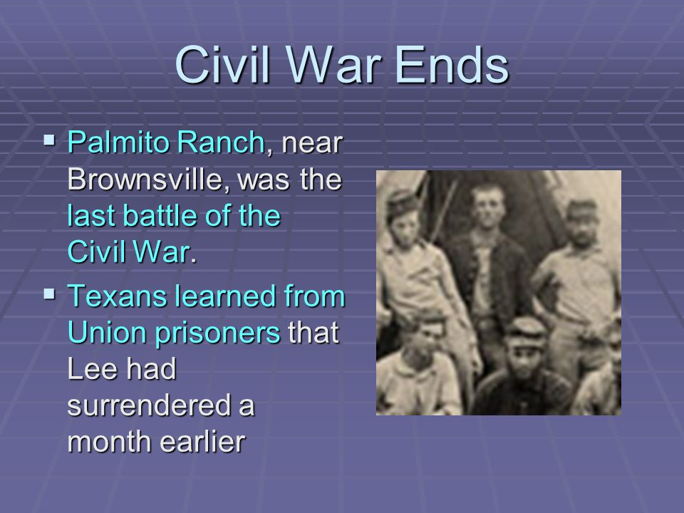Civil War Ends  Palmito Ranch, near Brownsville, was the last battle of the Civil War.  Texans learned from Union prisoners that Lee had surrendered