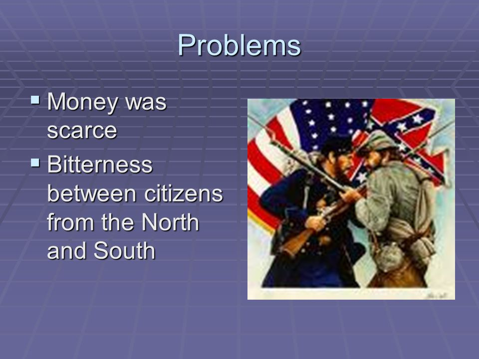 Problems  Money was scarce  Bitterness between citizens from the North and South