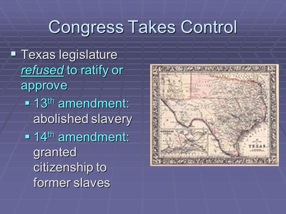Congress Takes Control  Texas legislature refused to ratify or approve  13 th amendment: abolished slavery  14 th amendment: granted citizenship to