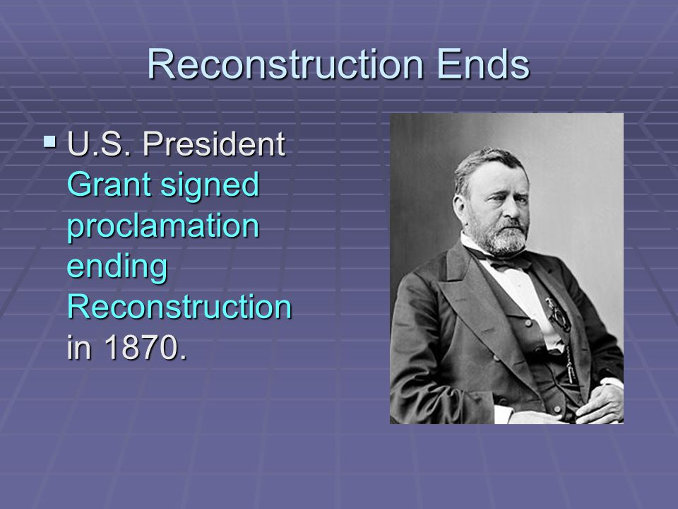 Reconstruction Ends  U.S. President Grant signed proclamation ending Reconstruction in 1870.