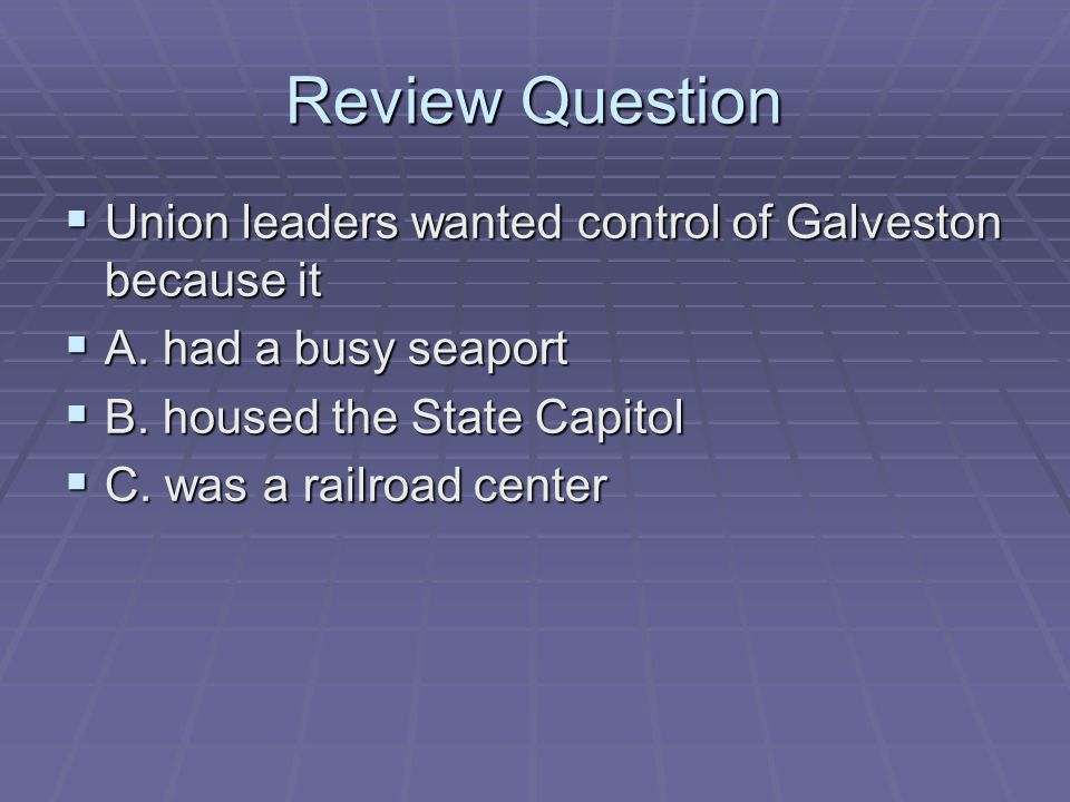 Review Question  Union leaders wanted control of Galveston because it  A. had a busy seaport  B. housed the State Capitol  C. was a railroad cente