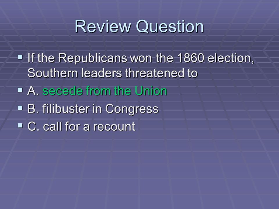 Review Question  If the Republicans won the 1860 election, Southern leaders threatened to  A. secede from the Union  B. filibuster in Congress  C.