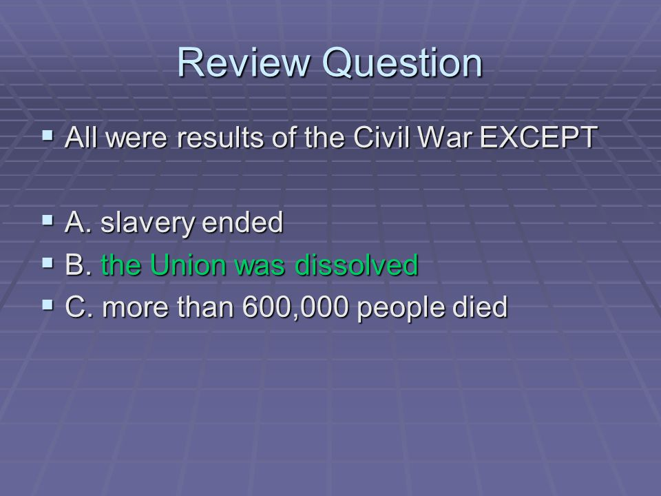 Review Question  All were results of the Civil War EXCEPT  A. slavery ended  B. the Union was dissolved  C. more than 600,000 people died
