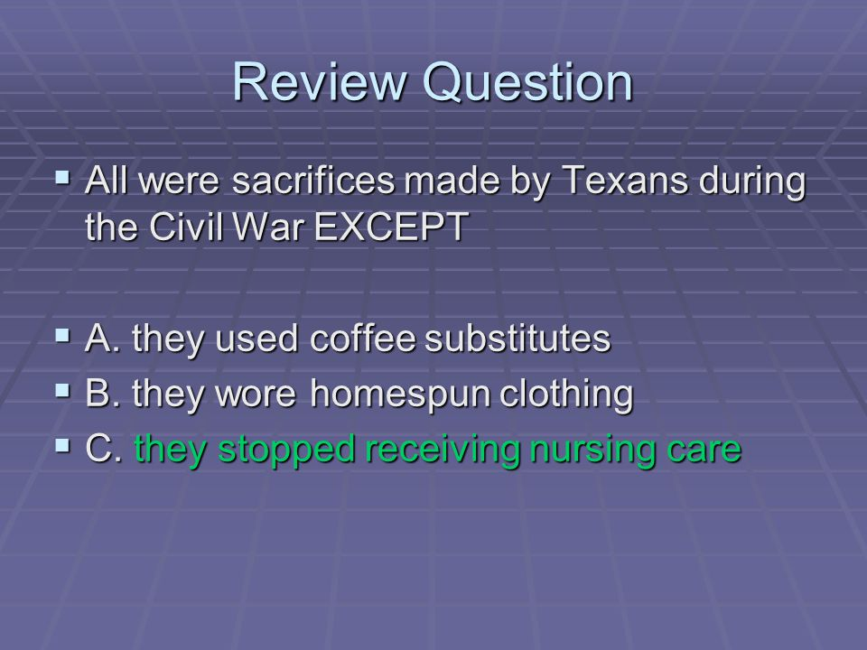 Review Question  All were sacrifices made by Texans during the Civil War EXCEPT  A. they used coffee substitutes  B. they wore homespun clothing 