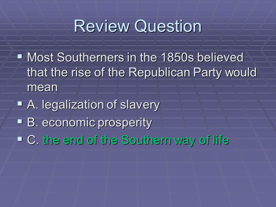 Review Question  Most Southerners in the 1850s believed that the rise of the Republican Party would mean  A. legalization of slavery  B. economic p