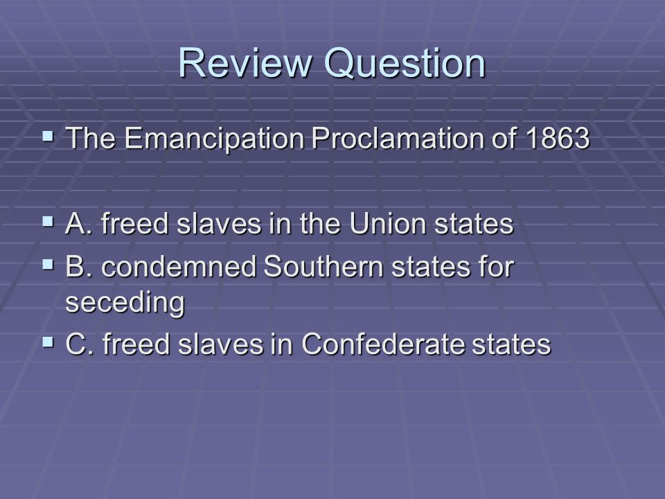 Review Question  The Emancipation Proclamation of 1863  A. freed slaves in the Union states  B. condemned Southern states for seceding  C. freed s