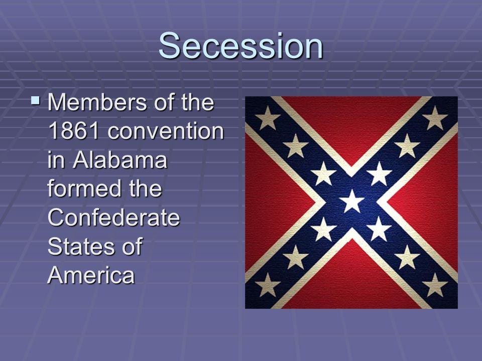 Secession  Members of the 1861 convention in Alabama formed the Confederate States of America