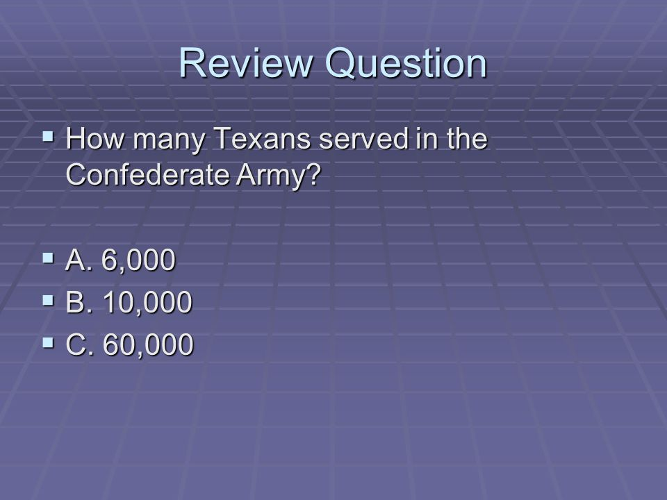 Review Question  How many Texans served in the Confederate Army?  A. 6,000  B. 10,000  C. 60,000
