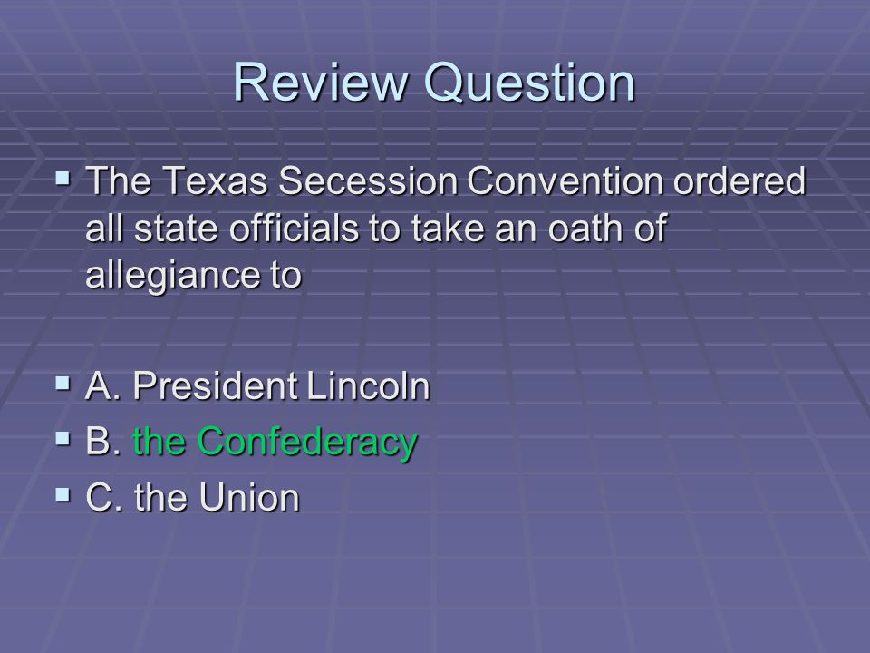 Review Question  The Texas Secession Convention ordered all state officials to take an oath of allegiance to  A. President Lincoln  B. the Confeder