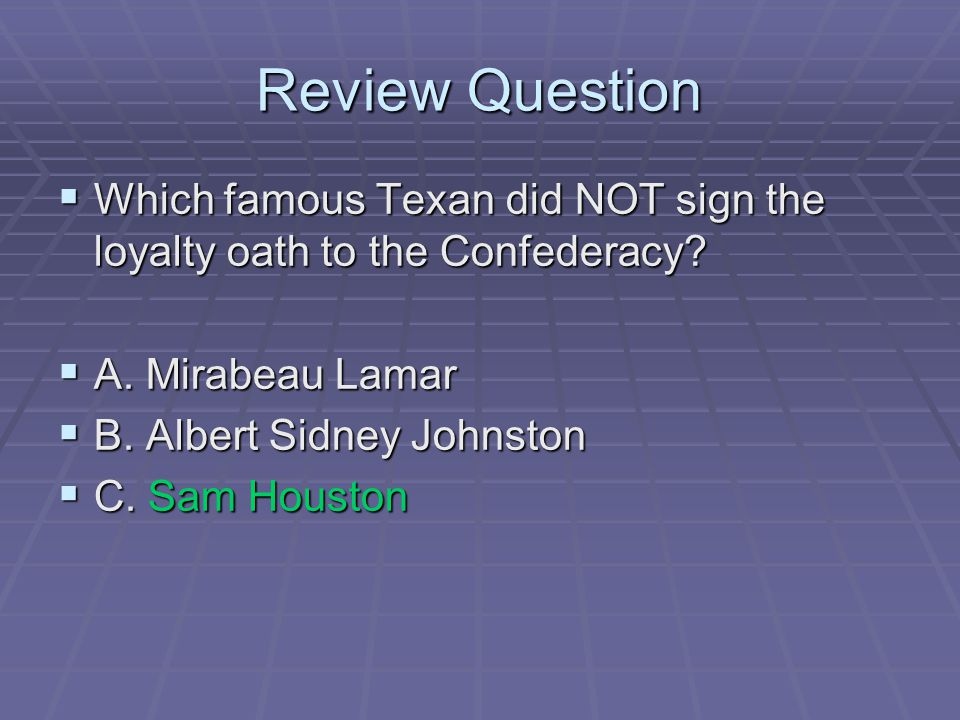 Review Question  Which famous Texan did NOT sign the loyalty oath to the Confederacy?  A. Mirabeau Lamar  B. Albert Sidney Johnston  C. Sam Housto