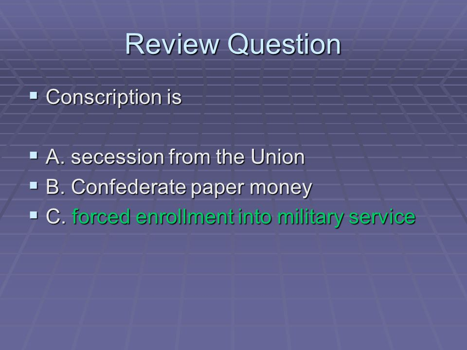Review Question  Conscription is  A. secession from the Union  B. Confederate paper money  C. forced enrollment into military service