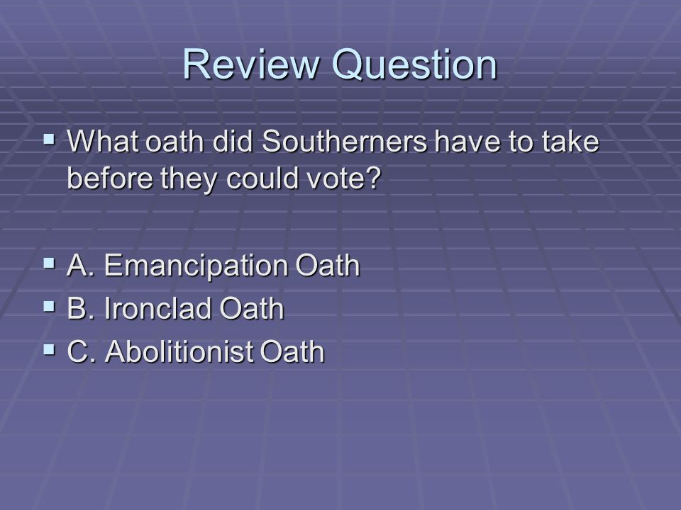 Review Question  What oath did Southerners have to take before they could vote?  A. Emancipation Oath  B. Ironclad Oath  C. Abolitionist Oath