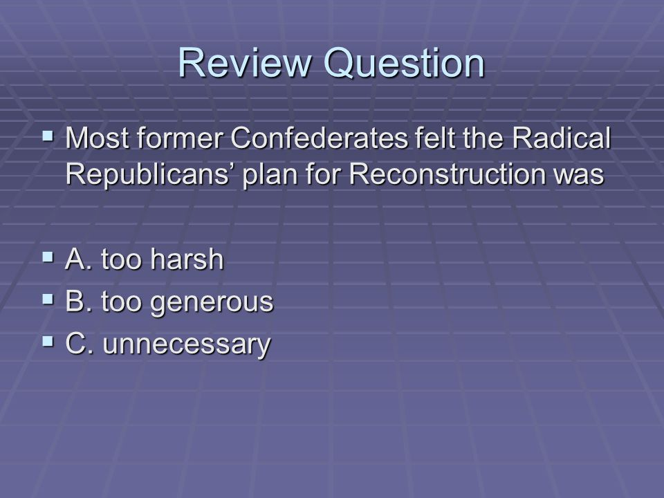 Review Question  Most former Confederates felt the Radical Republicans' plan for Reconstruction was  A. too harsh  B. too generous  C. unnecessary