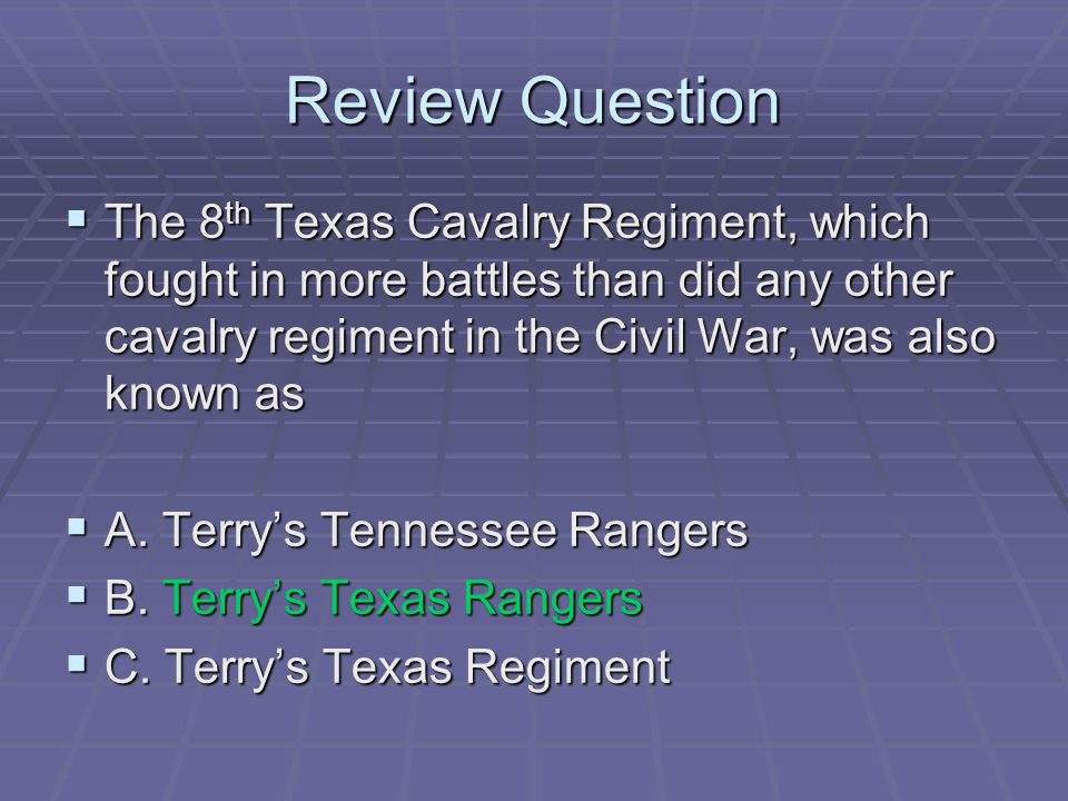 Review Question  The 8 th Texas Cavalry Regiment, which fought in more battles than did any other cavalry regiment in the Civil War, was also known a