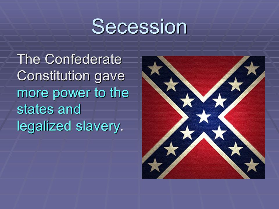 Secession The Confederate Constitution gave more power to the states and legalized slavery.