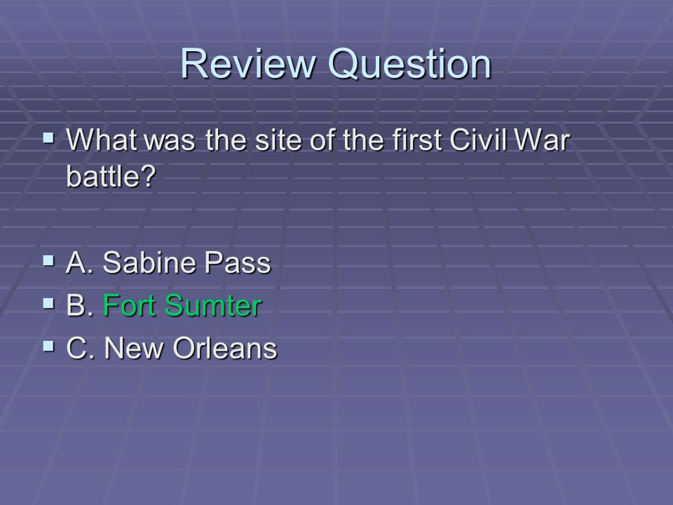 Review Question  What was the site of the first Civil War battle?  A. Sabine Pass  B. Fort Sumter  C. New Orleans