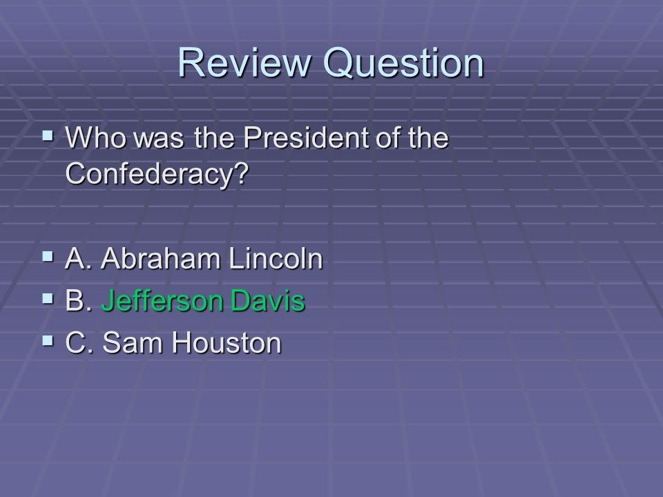 Review Question  Who was the President of the Confederacy?  A. Abraham Lincoln  B. Jefferson Davis  C. Sam Houston