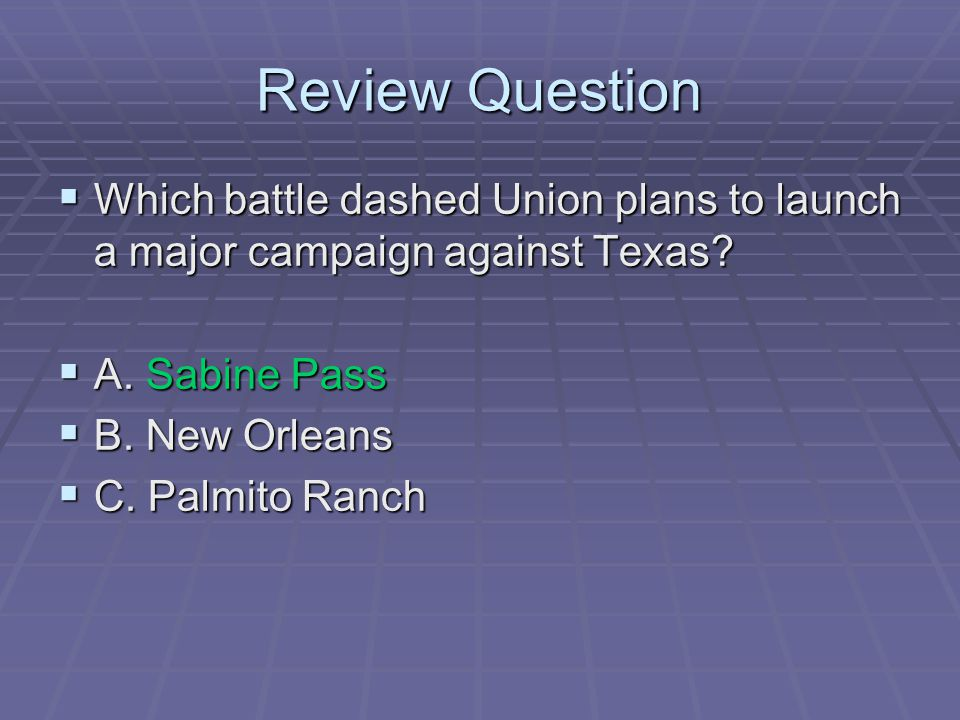 Review Question  Which battle dashed Union plans to launch a major campaign against Texas?  A. Sabine Pass  B. New Orleans  C. Palmito Ranch