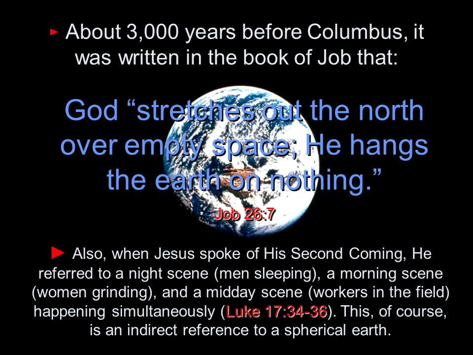 ► About 3,000 years before Columbus, it was written in the book of Job that: God stretches out the north over empty space; He hangs the earth on nothing. Job 26:7 Luke 17:34-36 ► Also, when Jesus spoke of His Second Coming, He referred to a night scene (men sleeping), a morning scene (women grinding), and a midday scene (workers in the field) happening simultaneously (Luke 17:34-36).