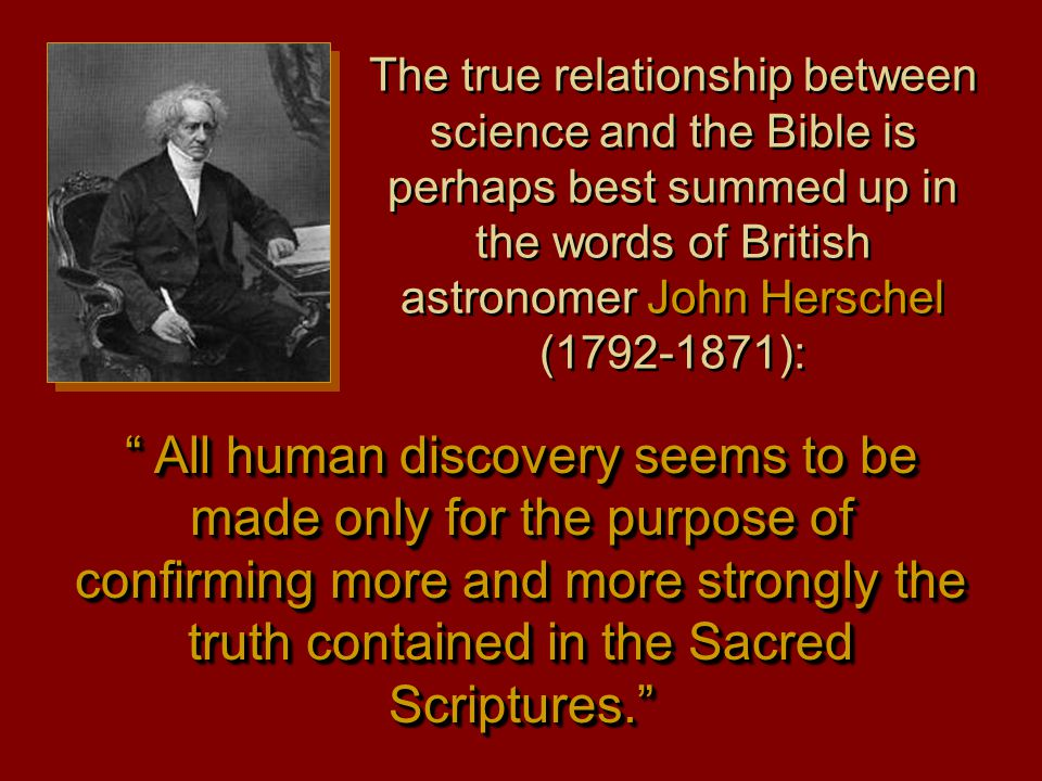 The true relationship between science and the Bible is perhaps best summed up in the words of British astronomer John Herschel (1792-1871): All human discovery seems to be made only for the purpose of confirming more and more strongly the truth contained in the Sacred Scriptures.