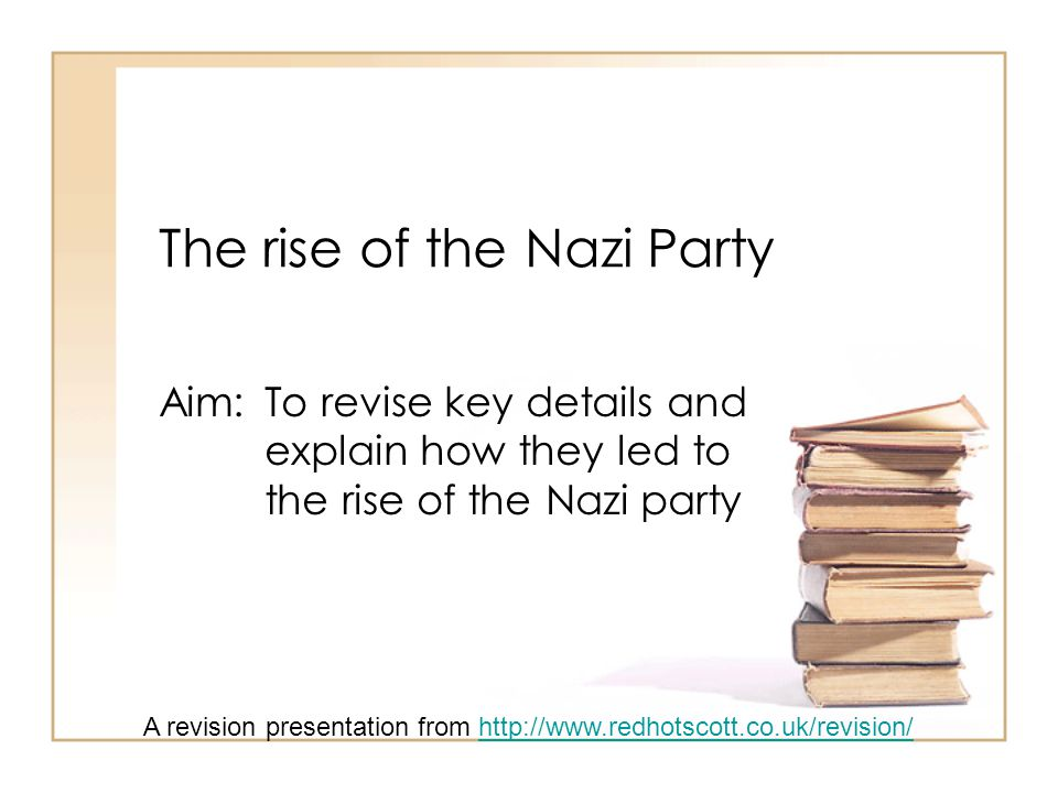 The rise of the Nazi Party Aim: To revise key details and explain how they led to the rise of the Nazi party A revision presentation from http://www.r