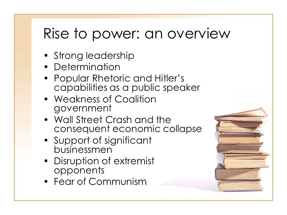 Rise to power: an overview Strong leadership Determination Popular Rhetoric and Hitler's capabilities as a public speaker Weakness of Coalition govern