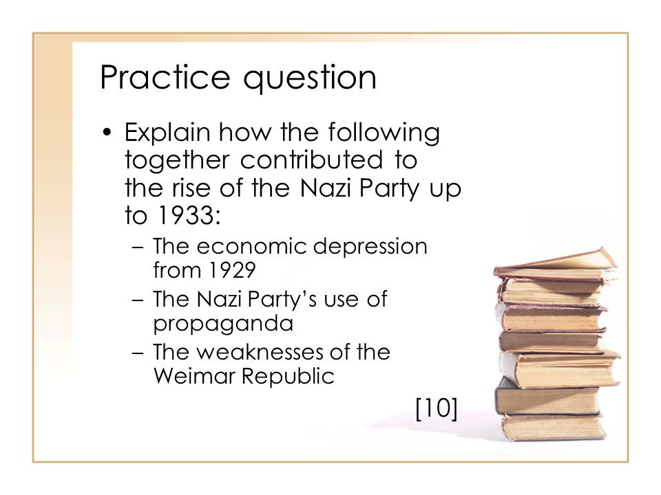 Practice question Explain how the following together contributed to the rise of the Nazi Party up to 1933: –The economic depression from 1929 –The Naz