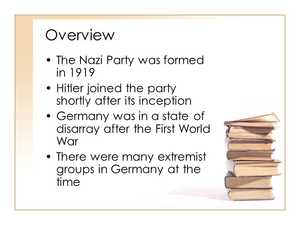 Overview The Nazi Party was formed in 1919 Hitler joined the party shortly after its inception Germany was in a state of disarray after the First Worl