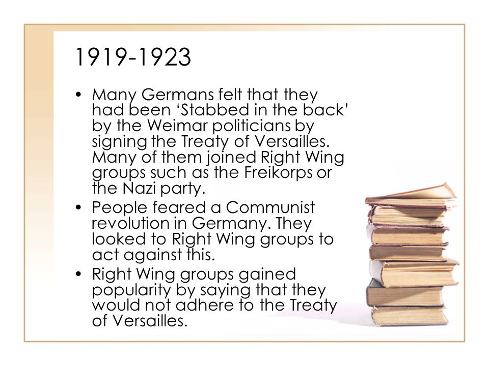 1919-1923 Many Germans felt that they had been 'Stabbed in the back' by the Weimar politicians by signing the Treaty of Versailles. Many of them joine