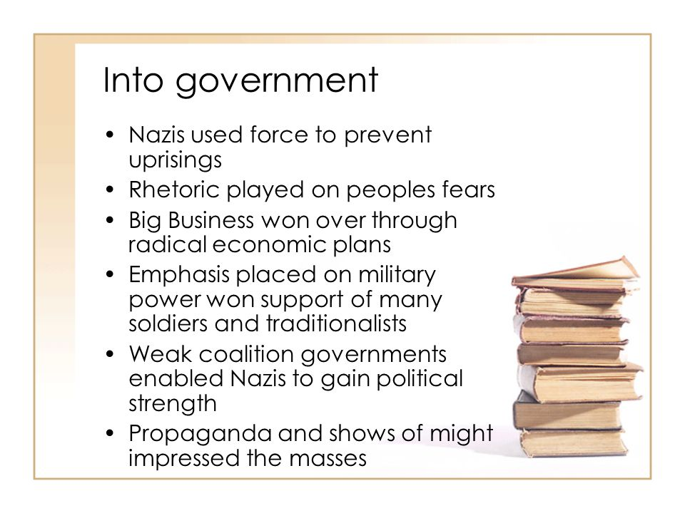Into government Nazis used force to prevent uprisings Rhetoric played on peoples fears Big Business won over through radical economic plans Emphasis p
