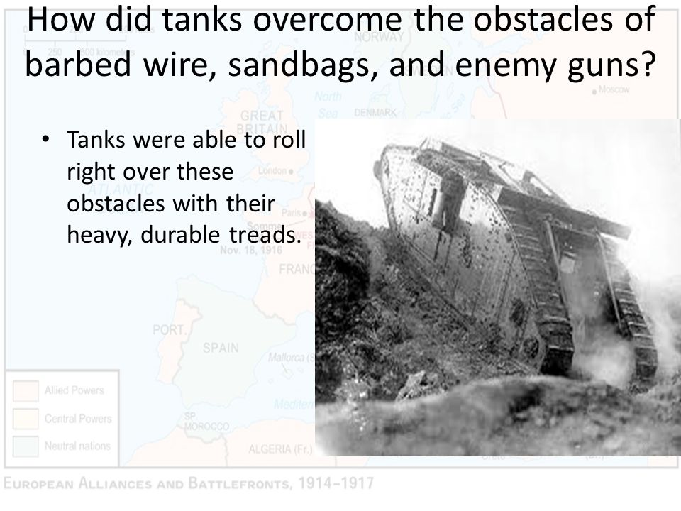 How did tanks overcome the obstacles of barbed wire, sandbags, and enemy guns? Tanks were able to roll right over these obstacles with their heavy, du