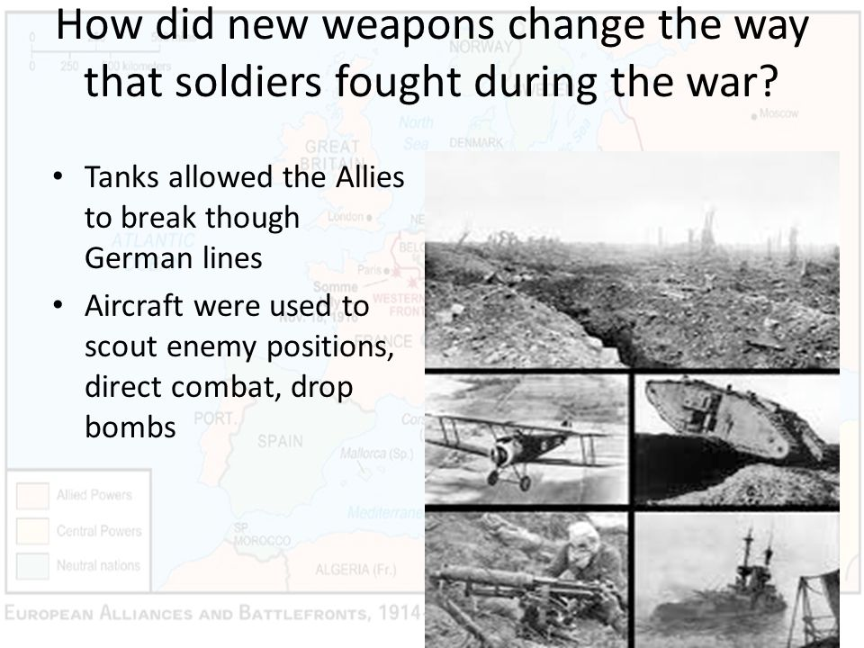 How did new weapons change the way that soldiers fought during the war? Tanks allowed the Allies to break though German lines Aircraft were used to sc