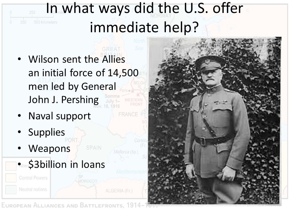 In what ways did the U.S. offer immediate help? Wilson sent the Allies an initial force of 14,500 men led by General John J. Pershing Naval support Su