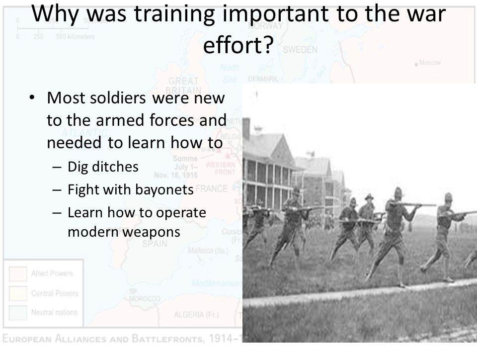 Why was training important to the war effort? Most soldiers were new to the armed forces and needed to learn how to – Dig ditches – Fight with bayonet