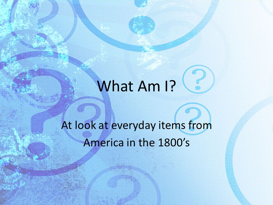 What Am I? At look at everyday items from America in the 1800's