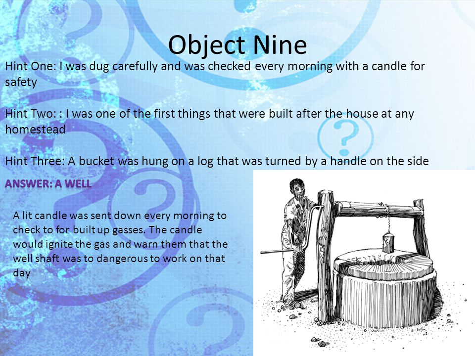 Object Nine Hint One: I was dug carefully and was checked every morning with a candle for safety Hint Two: : I was one of the first things that were built after the house at any homestead Hint Three: A bucket was hung on a log that was turned by a handle on the side A lit candle was sent down every morning to check to for built up gasses.