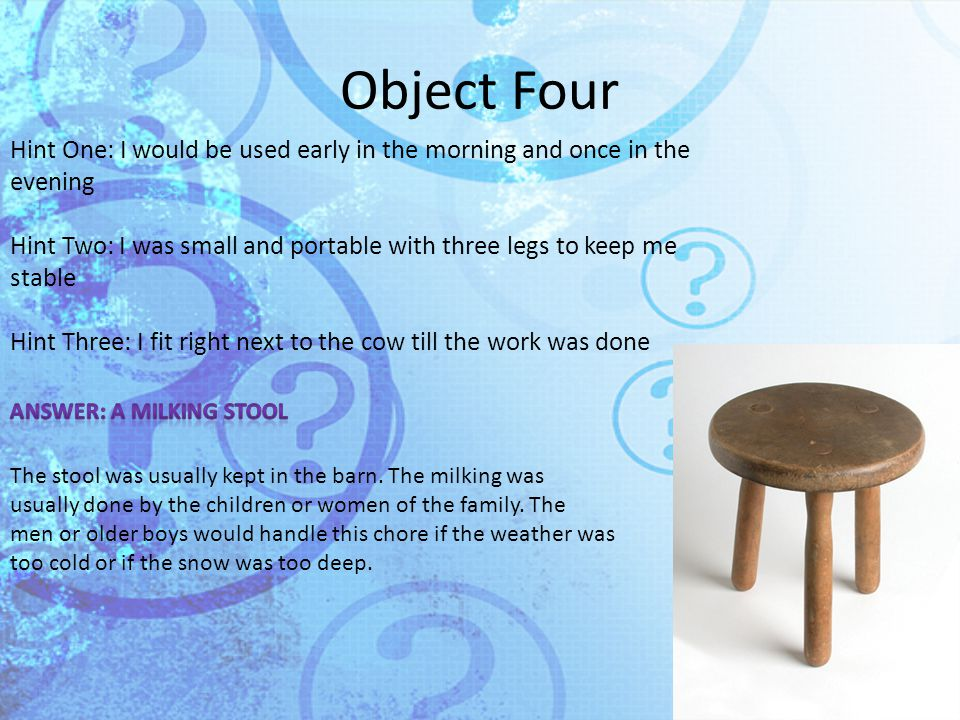 Object Four Hint One: I would be used early in the morning and once in the evening Hint Two: I was small and portable with three legs to keep me stable Hint Three: I fit right next to the cow till the work was done The stool was usually kept in the barn.