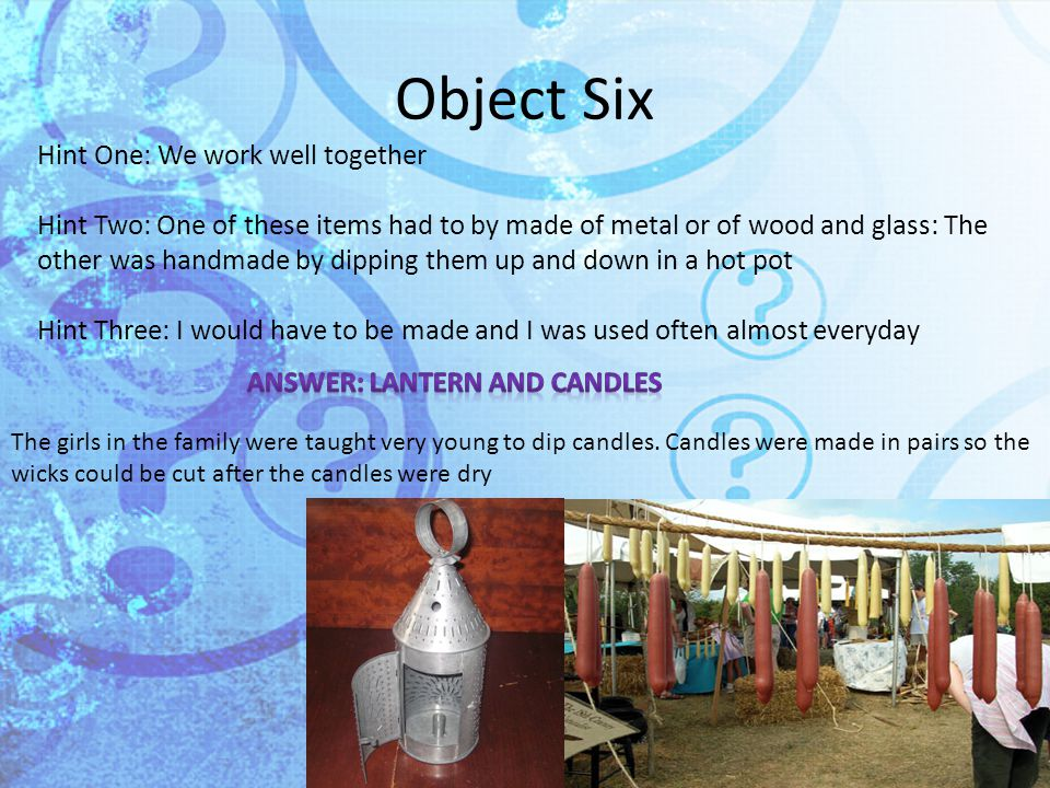 Object Six Hint One: We work well together Hint Two: One of these items had to by made of metal or of wood and glass: The other was handmade by dipping them up and down in a hot pot Hint Three: I would have to be made and I was used often almost everyday The girls in the family were taught very young to dip candles.