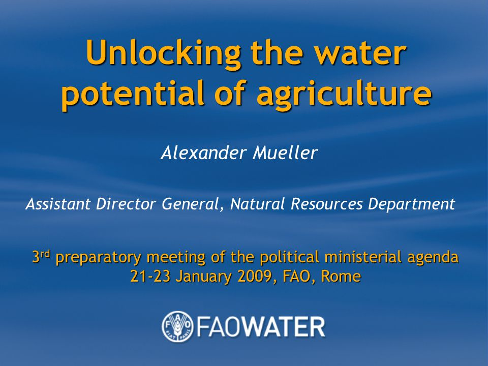 Unlocking the water potential of agriculture Alexander Mueller Assistant Director General, Natural Resources Department 3 rd preparatory meeting of the political ministerial agenda January 2009, FAO, Rome