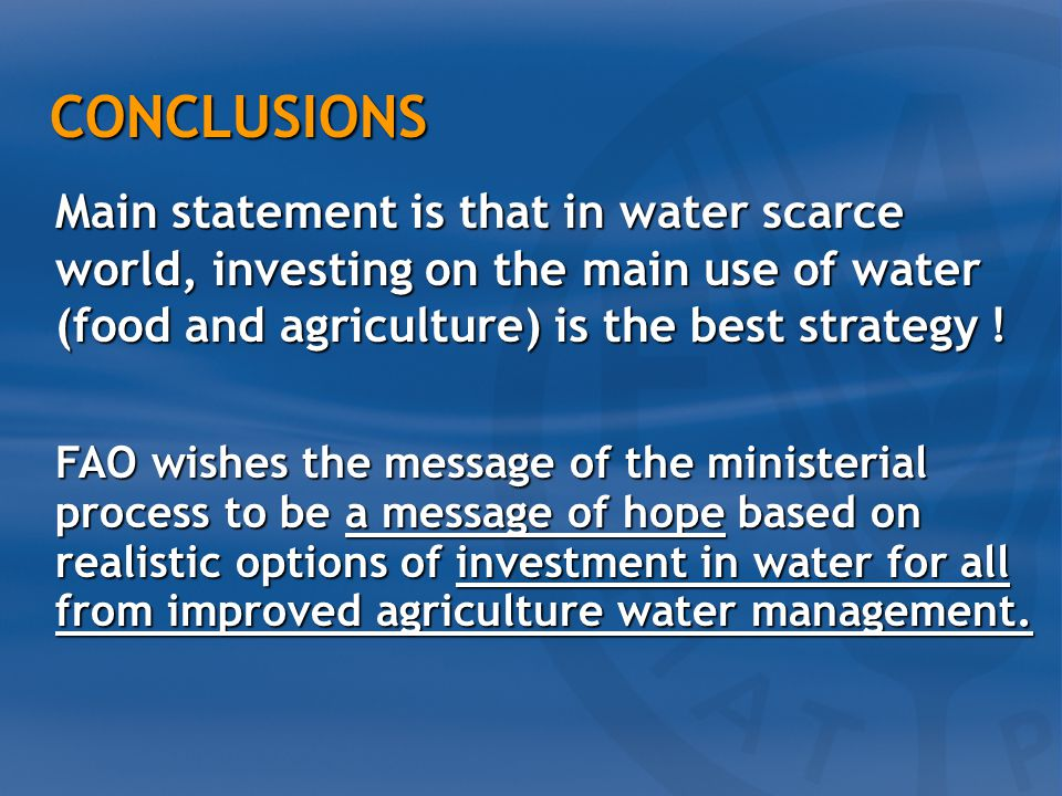 CONCLUSIONS CONCLUSIONS FAO wishes the message of the ministerial process to be a message of hope based on realistic options of investment in water for all from improved agriculture water management.