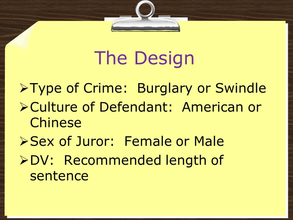 The Design  Type of Crime: Burglary or Swindle  Culture of Defendant: American or Chinese  Sex of Juror: Female or Male  DV: Recommended length of sentence