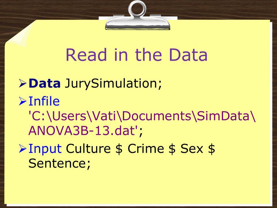 Read in the Data  Data JurySimulation;  Infile C:\Users\Vati\Documents\SimData\ ANOVA3B-13.dat ;  Input Culture $ Crime $ Sex $ Sentence;