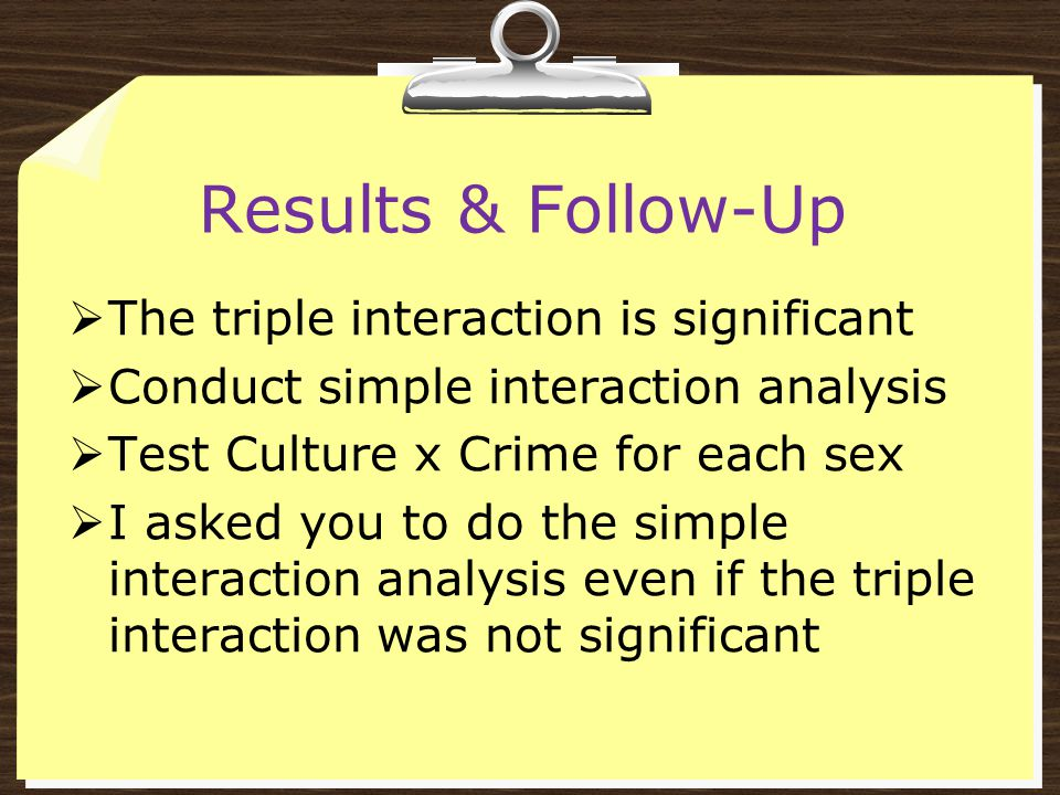 Results & Follow-Up  The triple interaction is significant  Conduct simple interaction analysis  Test Culture x Crime for each sex  I asked you to do the simple interaction analysis even if the triple interaction was not significant