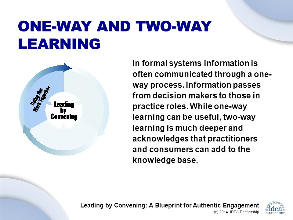 Leading by Convening: A Blueprint for Authentic Engagement (c) 2014 IDEA Partnership ONE-WAY AND TWO-WAY LEARNING In formal systems information is often communicated through a one- way process.