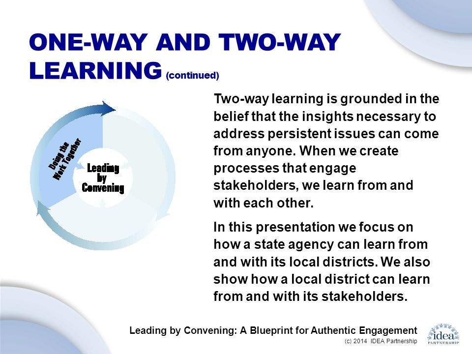 Leading by Convening: A Blueprint for Authentic Engagement (c) 2014 IDEA Partnership ONE-WAY AND TWO-WAY LEARNING (continued) Two-way learning is grounded in the belief that the insights necessary to address persistent issues can come from anyone.